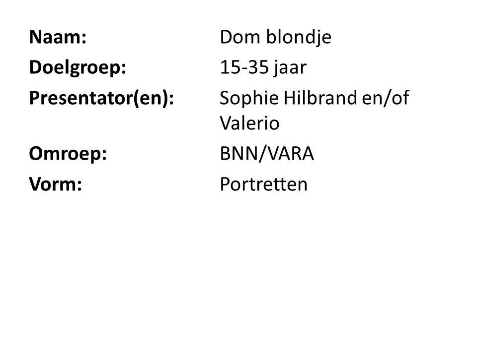 Naam: Dom blondje Doelgroep: 15-35 jaar Presentator(en): Sophie Hilbrand en/of Valerio Omroep: BNN/VARA Vorm: Portretten