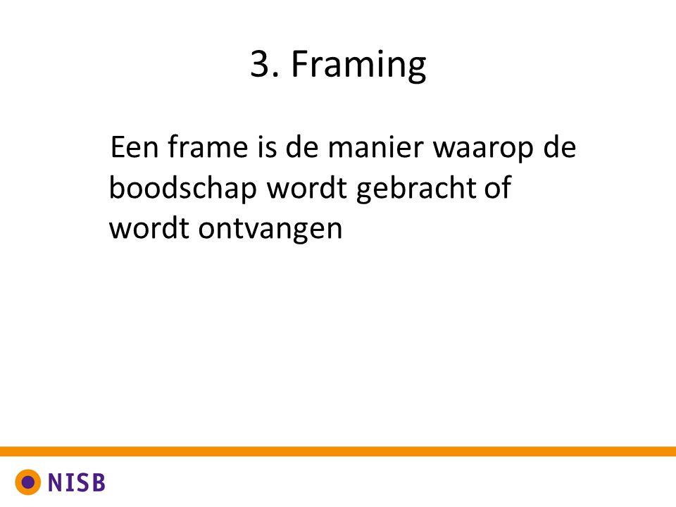 3. Framing Een frame is de manier waarop de boodschap wordt gebracht of wordt ontvangen. Frame.