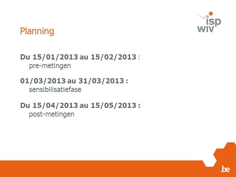 Planning Du 15/01/2013 au 15/02/2013 : pre-metingen 01/03/2013 au 31/03/2013 : sensibilisatiefase Du 15/04/2013 au 15/05/2013 : post-metingen