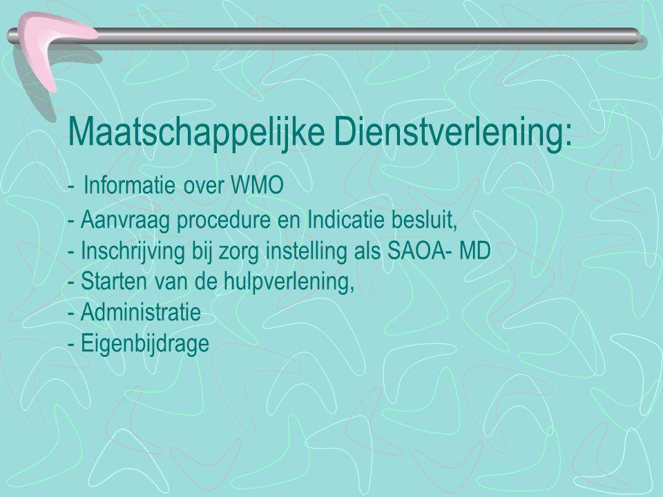 Maatschappelijke Dienstverlening: - Informatie over WMO - Aanvraag procedure en Indicatie besluit, - Inschrijving bij zorg instelling als SAOA- MD - Starten van de hulpverlening, - Administratie - Eigenbijdrage