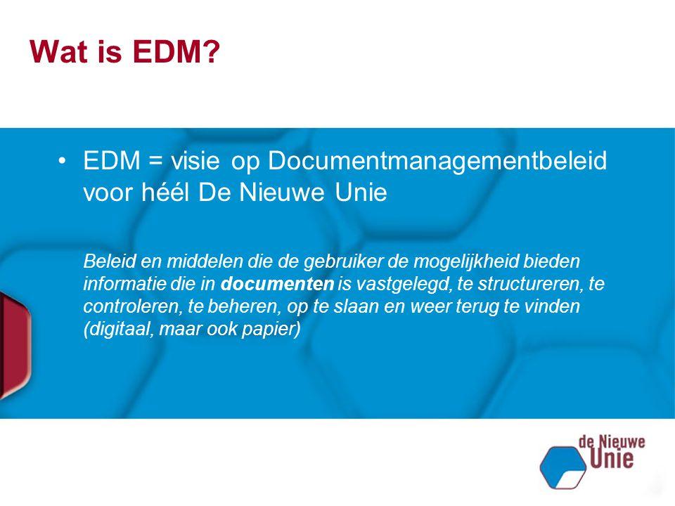 Wat is EDM EDM = visie op Documentmanagementbeleid voor héél De Nieuwe Unie.