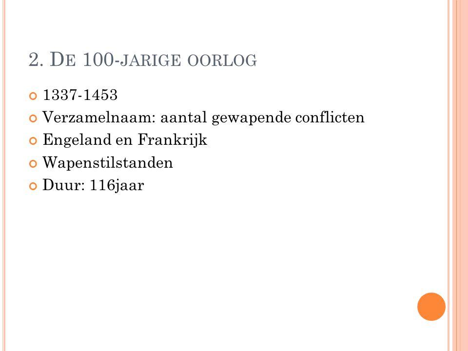 2. De 100-jarige oorlog 1337-1453. Verzamelnaam: aantal gewapende conflicten. Engeland en Frankrijk.