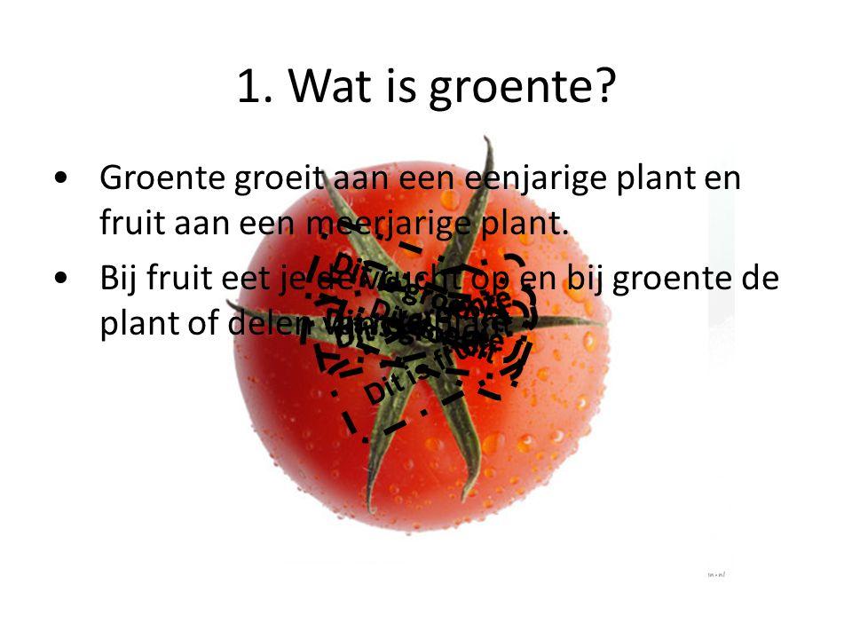 1. Wat is groente Groente groeit aan een eenjarige plant en fruit aan een meerjarige plant.