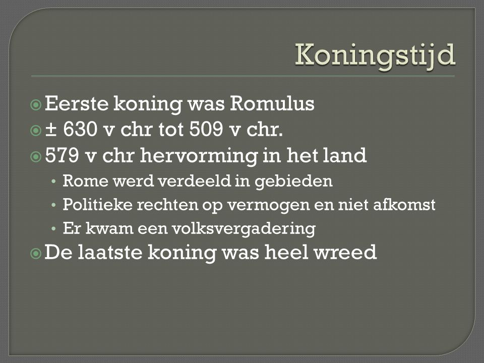 Koningstijd Eerste koning was Romulus ± 630 v chr tot 509 v chr.