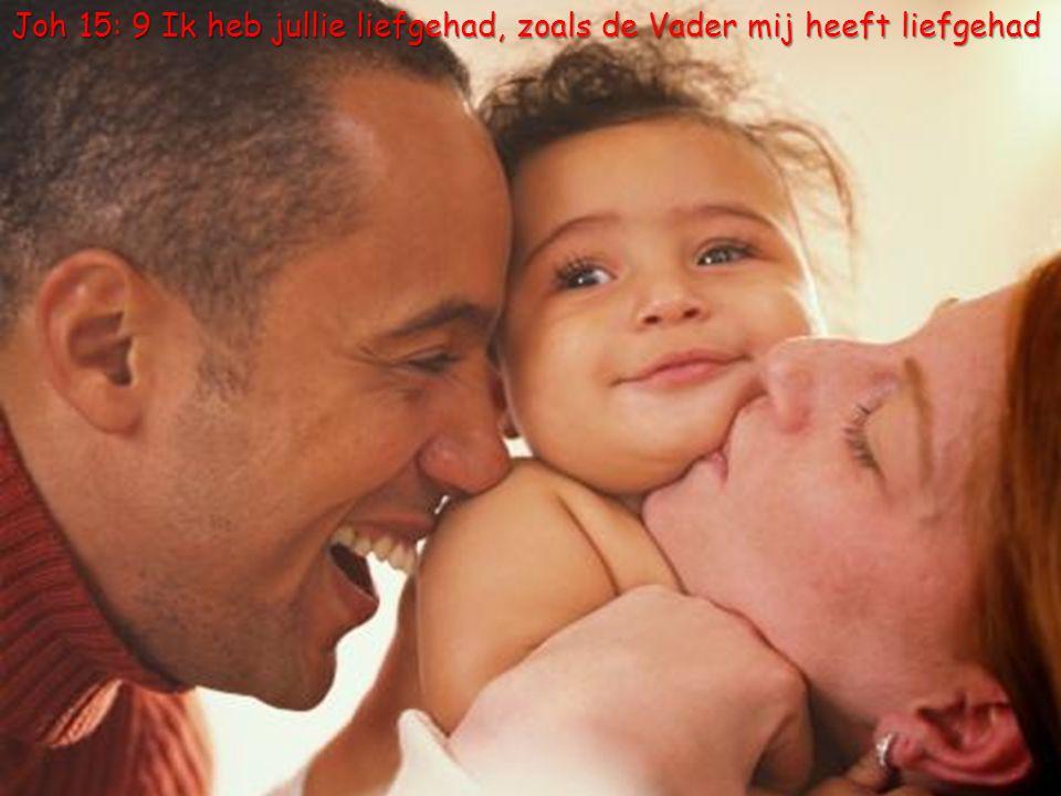 Joh 15: 9 Ik heb jullie liefgehad, zoals de Vader mij heeft liefgehad