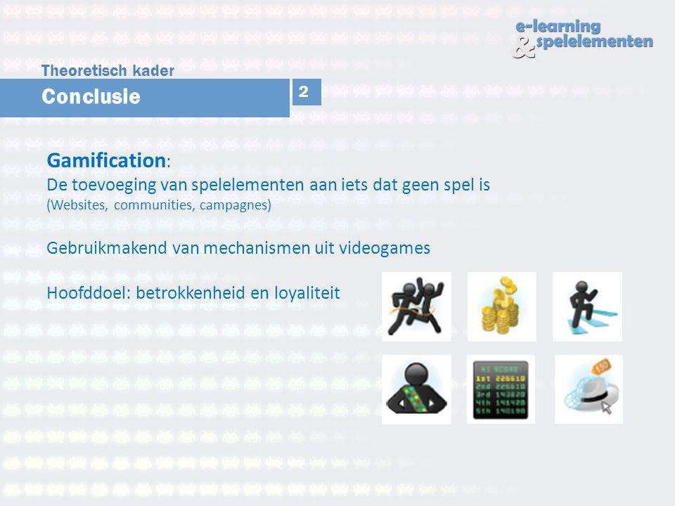 Theoretisch kader Conclusie. 2. Gamification: De toevoeging van spelelementen aan iets dat geen spel is (Websites, communities, campagnes)