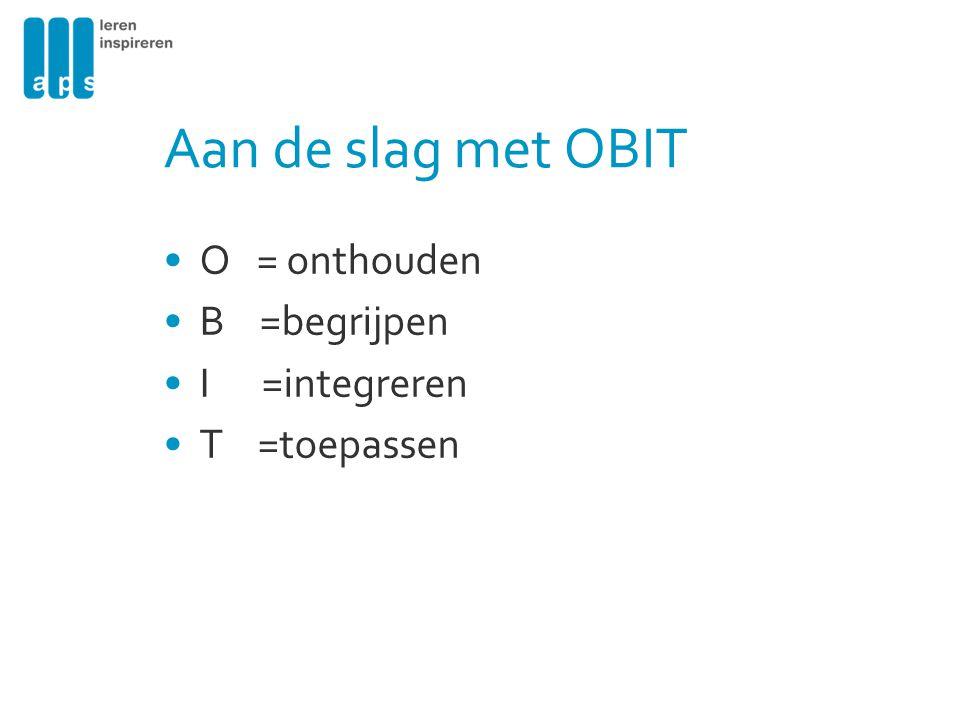 Aan de slag met OBIT O = onthouden B =begrijpen I =integreren