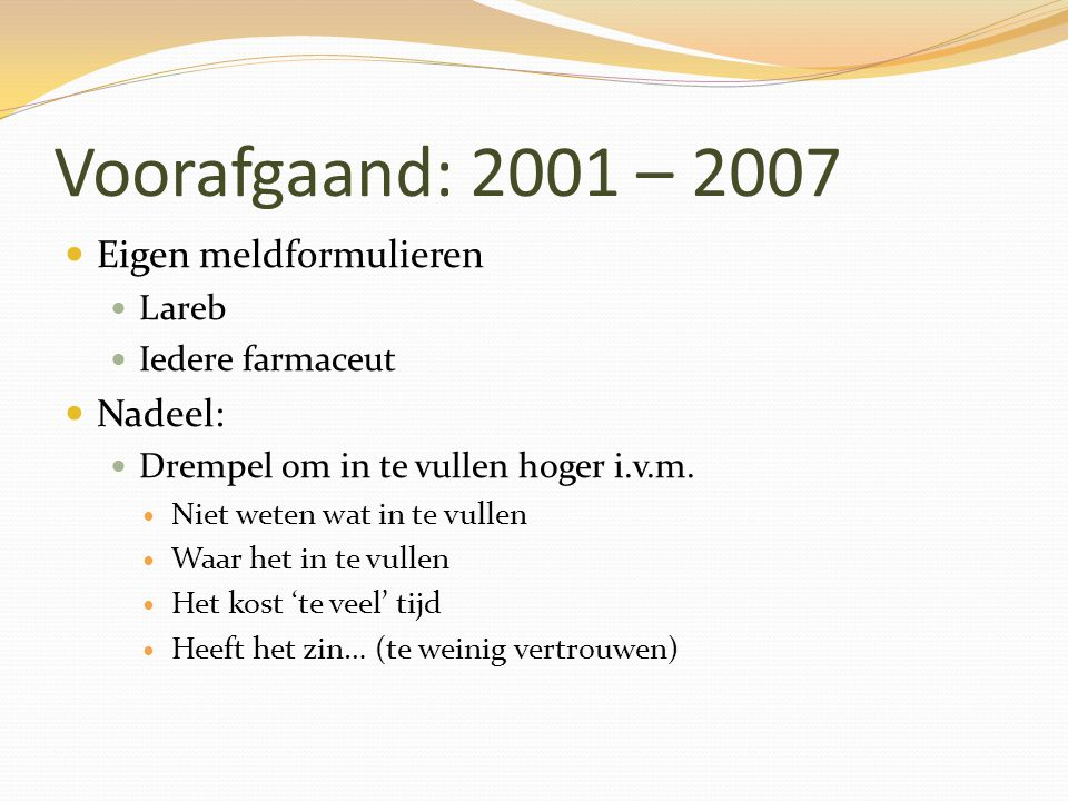 Voorafgaand: 2001 – 2007 Eigen meldformulieren Nadeel: Lareb