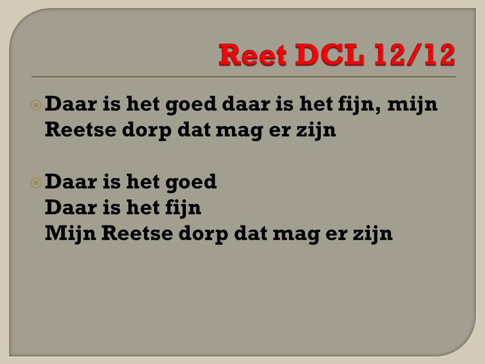 Reet DCL 12/12 Daar is het goed daar is het fijn, mijn Reetse dorp dat mag er zijn. Daar is het goed.