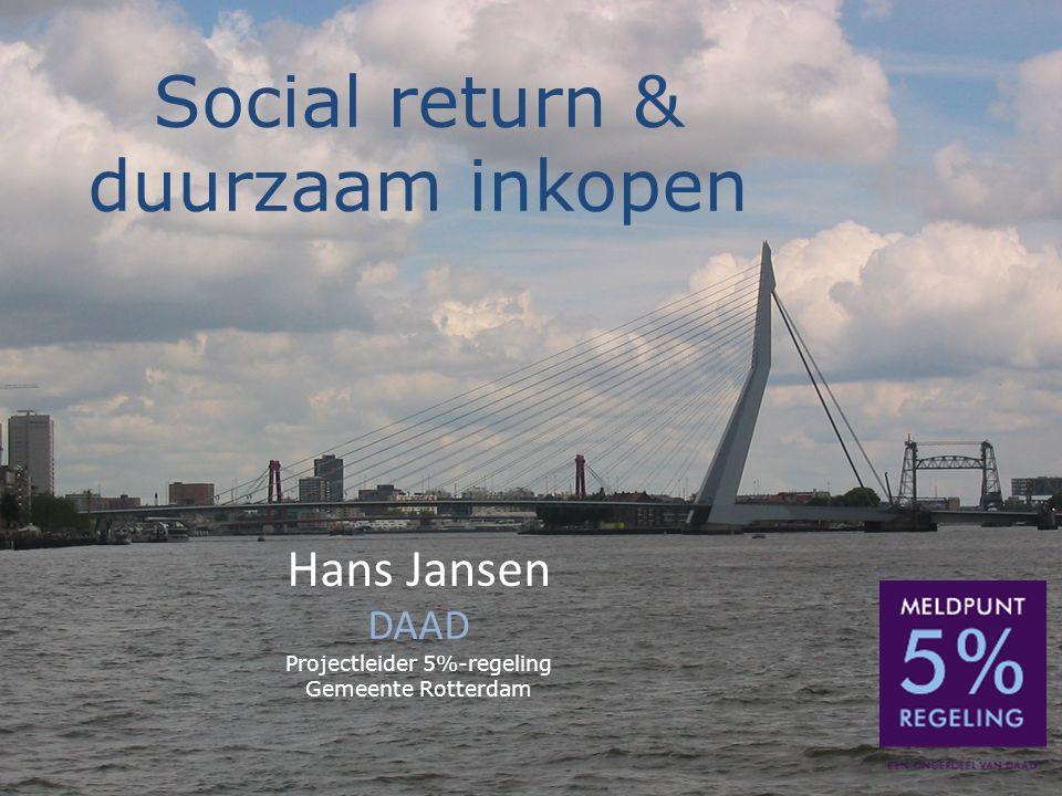 Social return & duurzaam inkopen Hans Jansen DAAD Projectleider 5%-regeling Gemeente Rotterdam