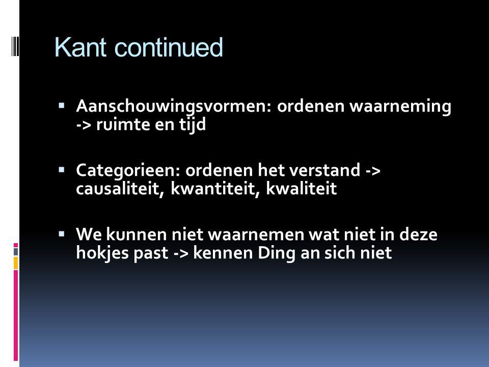 Kant continued Aanschouwingsvormen: ordenen waarneming -> ruimte en tijd. Categorieen: ordenen het verstand -> causaliteit, kwantiteit, kwaliteit.