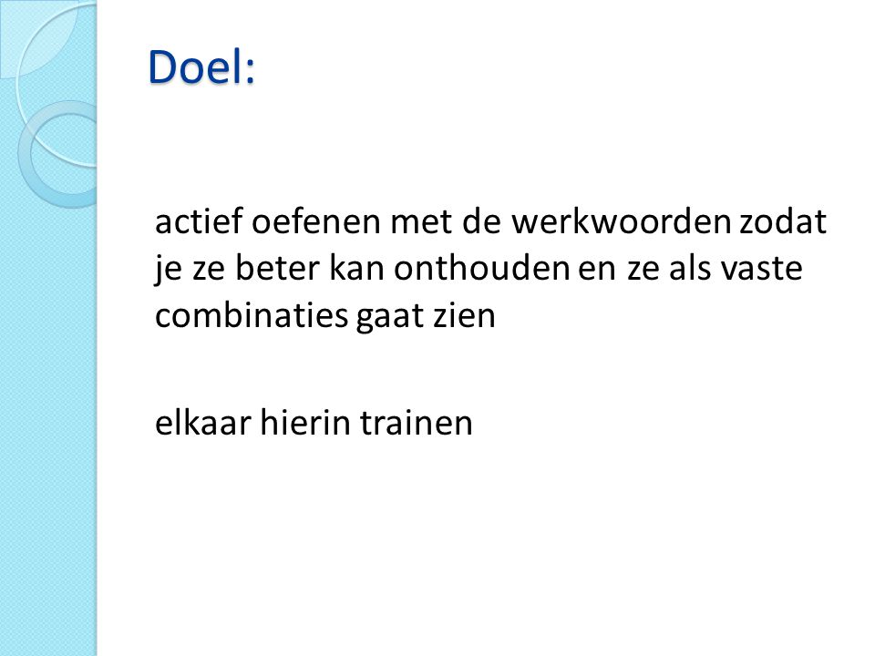 Doel: actief oefenen met de werkwoorden zodat je ze beter kan onthouden en ze als vaste combinaties gaat zien.