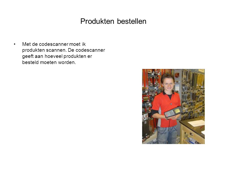 Produkten bestellen Met de codescanner moet ik produkten scannen.