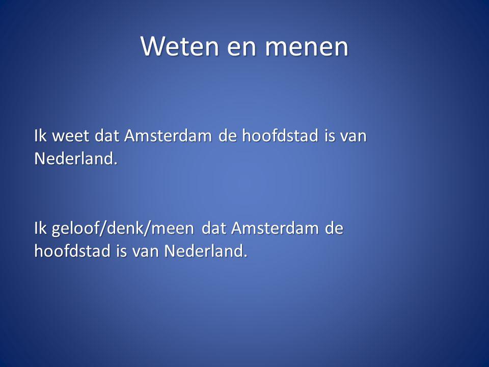 Weten en menen Ik weet dat Amsterdam de hoofdstad is van Nederland.