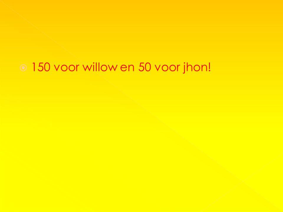 150 voor willow en 50 voor jhon!