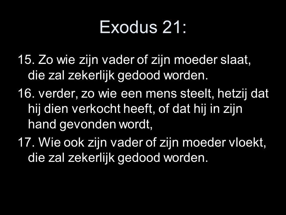 Exodus 21: 15. Zo wie zijn vader of zijn moeder slaat, die zal zekerlijk gedood worden.
