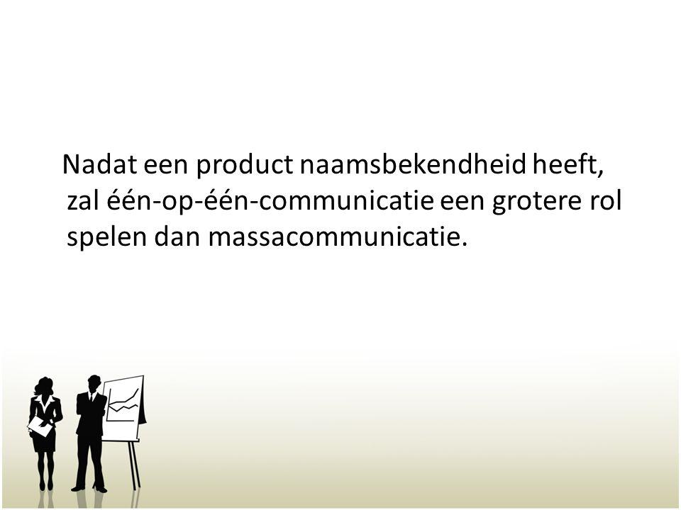 Nadat een product naamsbekendheid heeft, zal één-op-één-communicatie een grotere rol spelen dan massacommunicatie.
