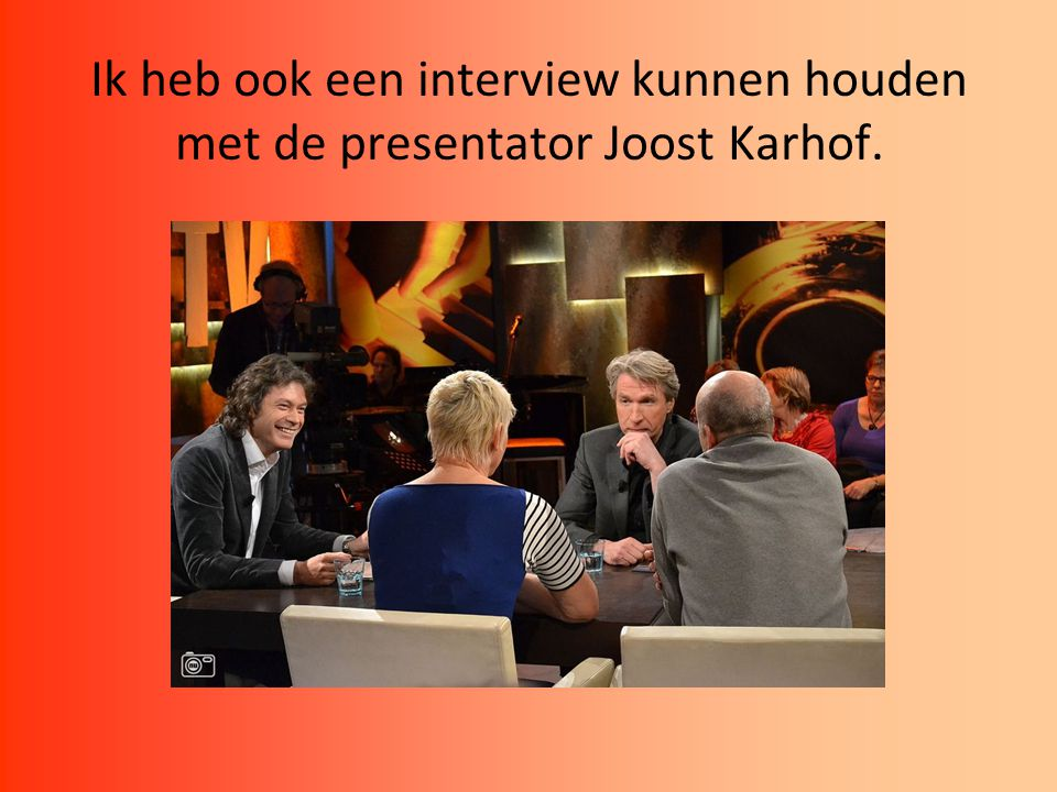 Ik heb ook een interview kunnen houden met de presentator Joost Karhof.