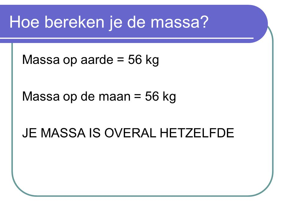 Hoe bereken je de massa Massa op aarde = 56 kg