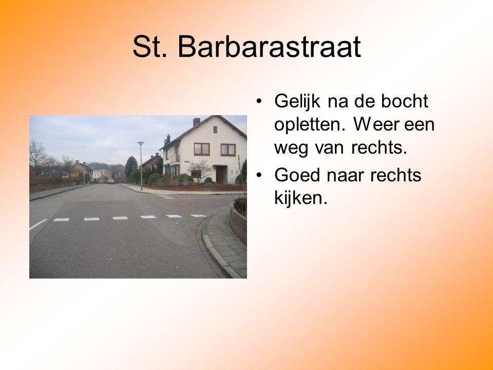St. Barbarastraat Gelijk na de bocht opletten. Weer een weg van rechts. Goed naar rechts kijken.