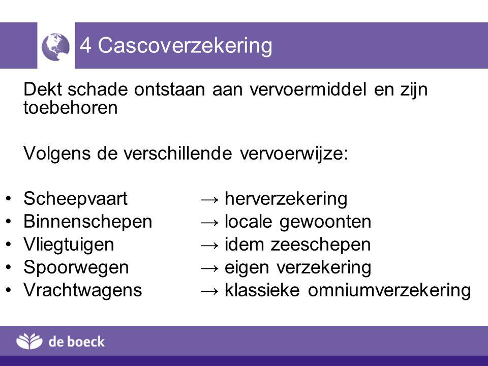 4 Cascoverzekering Dekt schade ontstaan aan vervoermiddel en zijn toebehoren. Volgens de verschillende vervoerwijze: