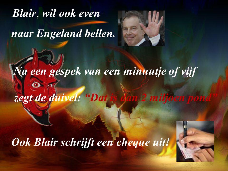 Blair, wil ook even. naar Engeland bellen. Na een gespek van een minuutje of vijf. zegt de duivel: