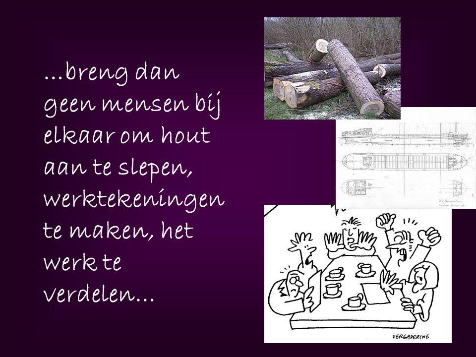 …breng dan geen mensen bij elkaar om hout aan te slepen, werktekeningen te maken, het werk te verdelen…