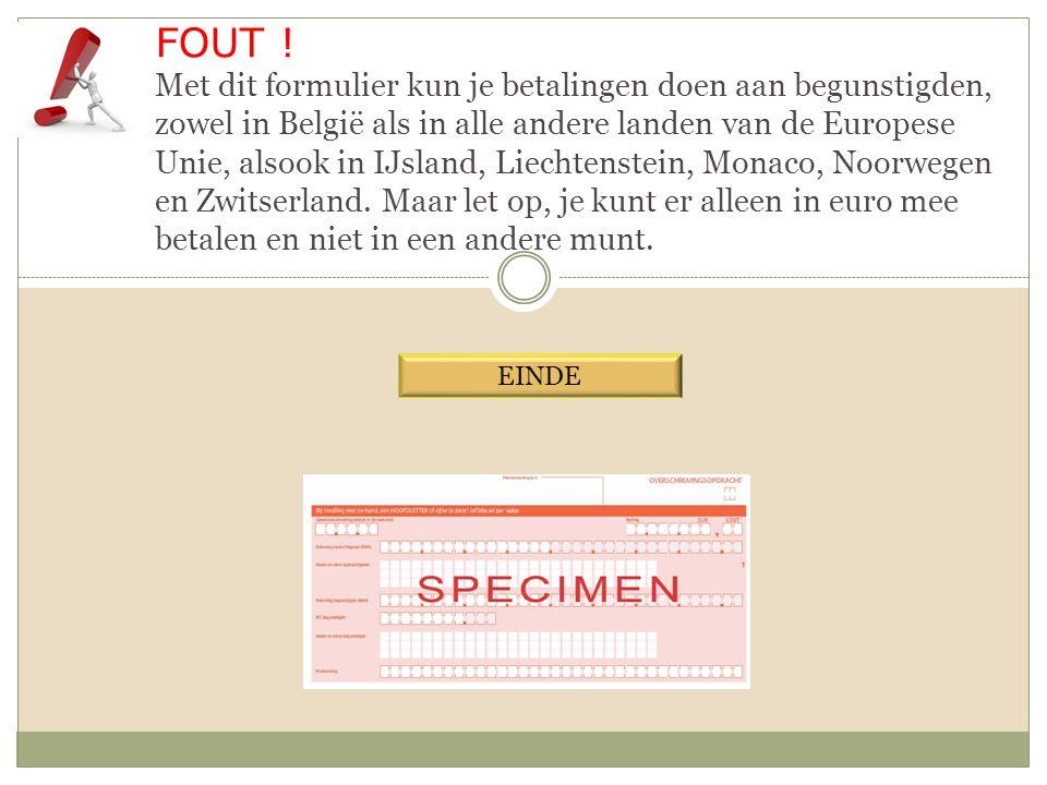 FOUT ! Met dit formulier kun je betalingen doen aan begunstigden, zowel in België als in alle andere landen van de Europese Unie, alsook in IJsland, Liechtenstein, Monaco, Noorwegen en Zwitserland. Maar let op, je kunt er alleen in euro mee betalen en niet in een andere munt.