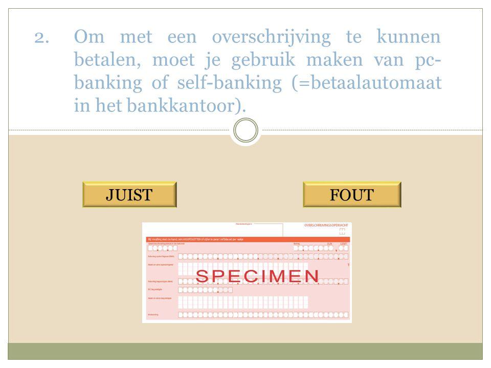 Om met een overschrijving te kunnen betalen, moet je gebruik maken van pc-banking of self-banking (=betaalautomaat in het bankkantoor).