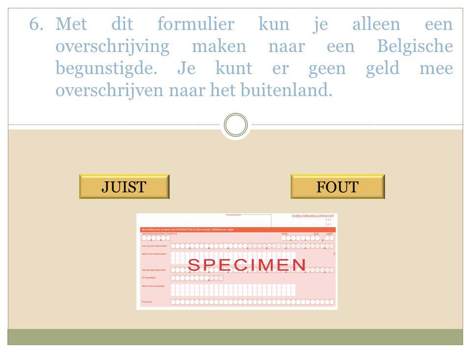 Met dit formulier kun je alleen een overschrijving maken naar een Belgische begunstigde. Je kunt er geen geld mee overschrijven naar het buitenland.