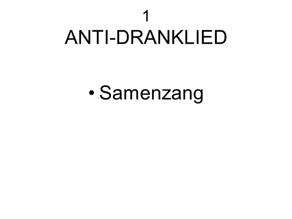 1 ANTI-DRANKLIED Samenzang