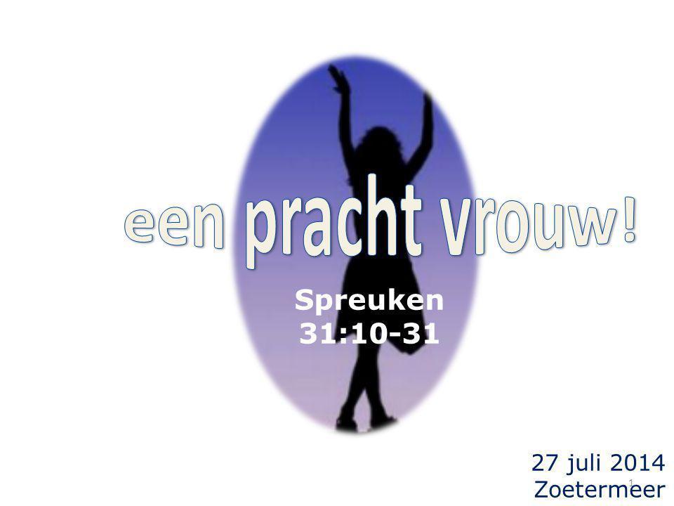 een pracht vrouw! Spreuken 31:10-31 27 juli 2014 Zoetermeer