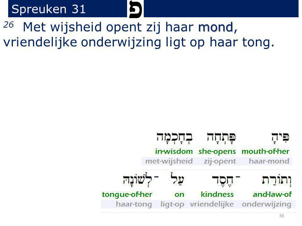 Spreuken 31 26 Met wijsheid opent zij haar mond, vriendelijke onderwijzing ligt op haar tong.