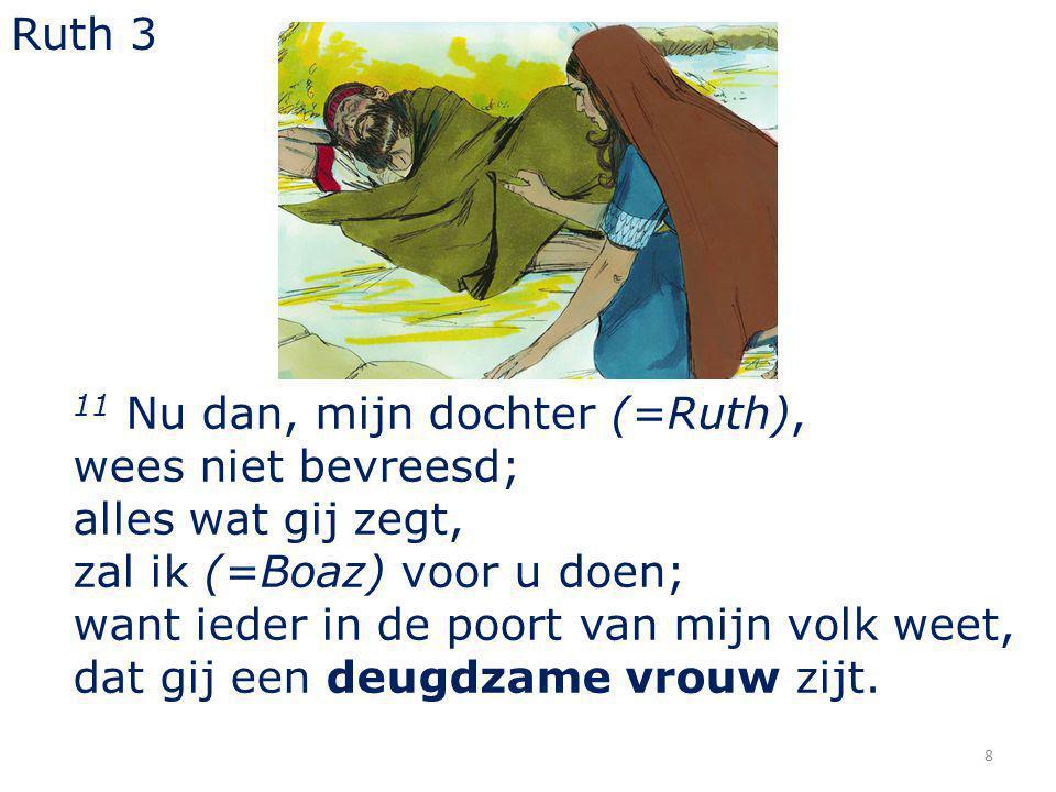 Ruth 3 11 Nu dan, mijn dochter (=Ruth), wees niet bevreesd; alles wat gij zegt, zal ik (=Boaz) voor u doen;
