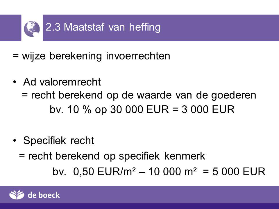 2.3 Maatstaf van heffing = wijze berekening invoerrechten. Ad valoremrecht. = recht berekend op de waarde van de goederen.