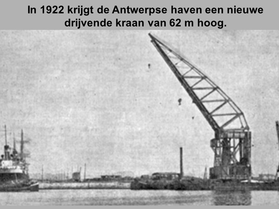 In 1922 krijgt de Antwerpse haven een nieuwe drijvende kraan van 62 m hoog.