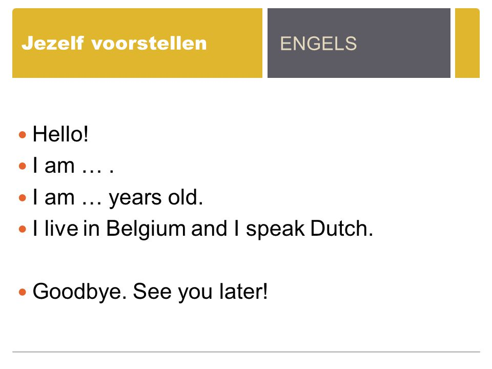 I live in Belgium and I speak Dutch. Goodbye. See you later!