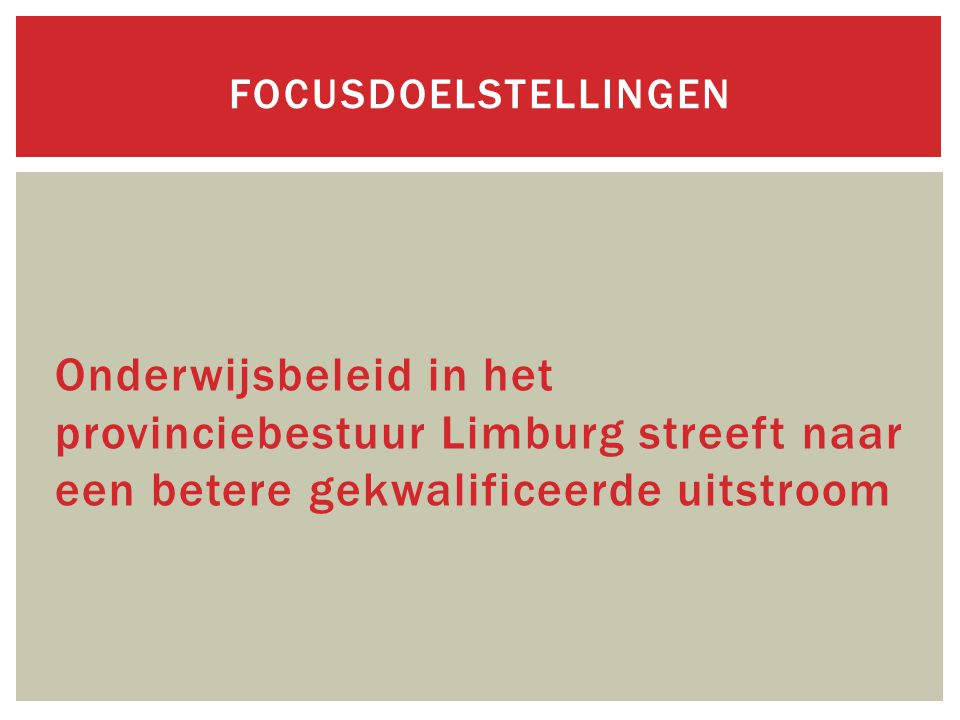 fOCUSDOELSTELLINGEN Onderwijsbeleid in het provinciebestuur Limburg streeft naar een betere gekwalificeerde uitstroom.