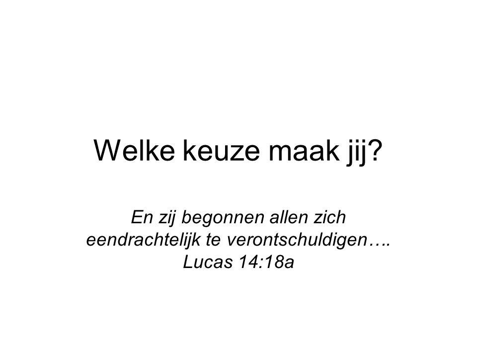 Welke keuze maak jij. En zij begonnen allen zich eendrachtelijk te verontschuldigen….