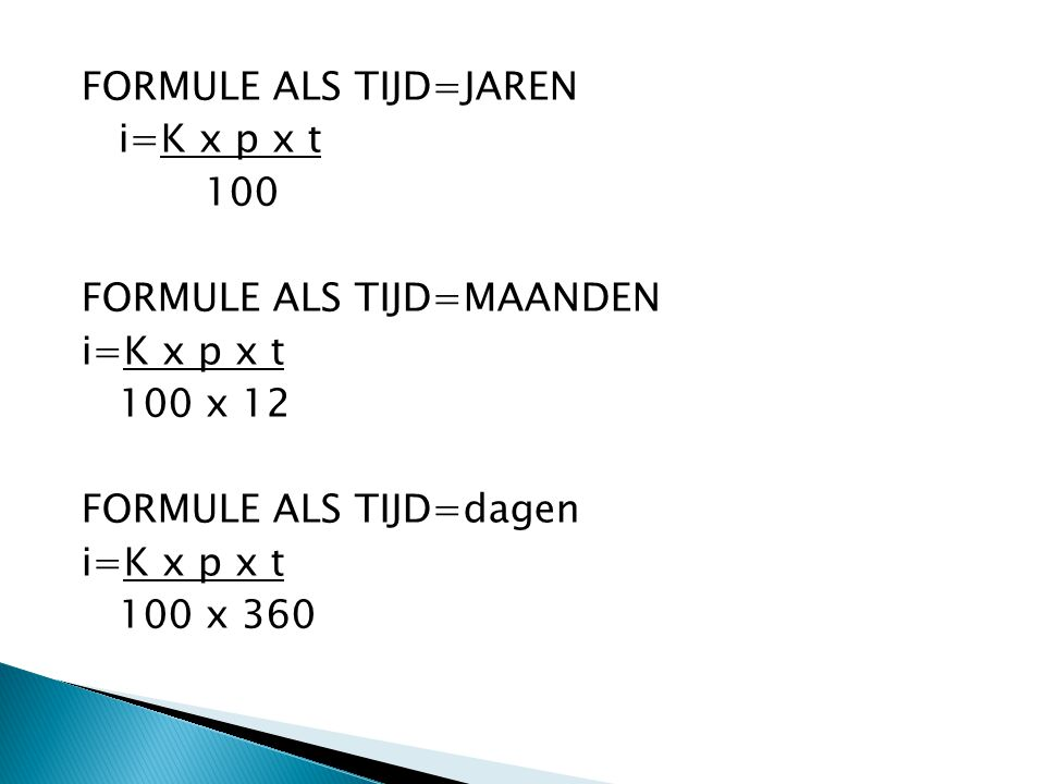 FORMULE ALS TIJD=JAREN i=K x p x t 100 FORMULE ALS TIJD=MAANDEN 100 x 12 FORMULE ALS TIJD=dagen 100 x 360