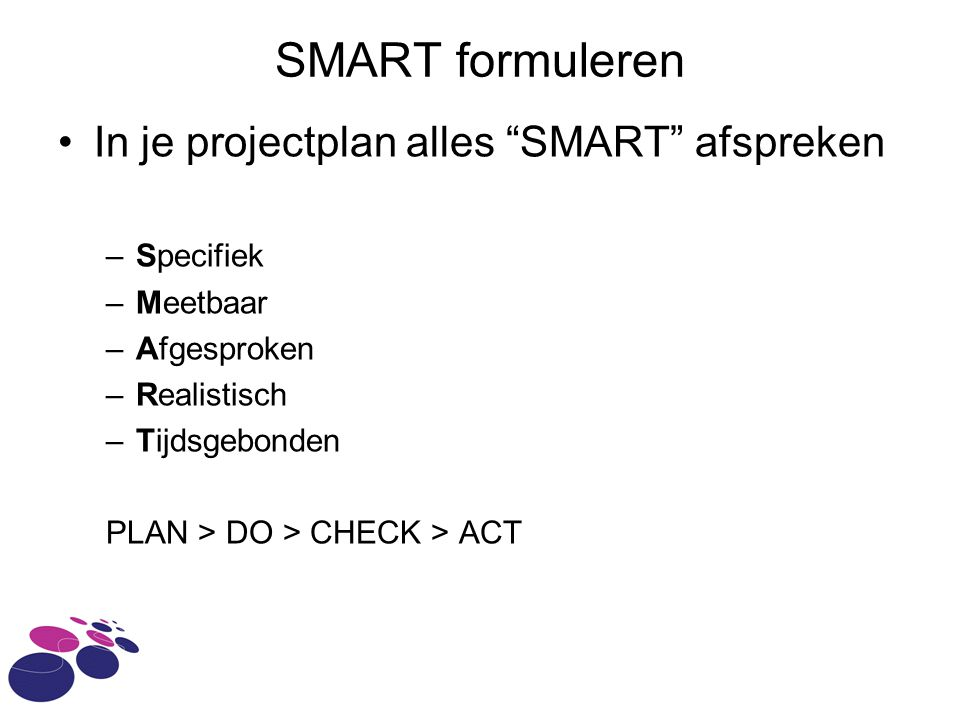 SMART formuleren In je projectplan alles SMART afspreken Specifiek