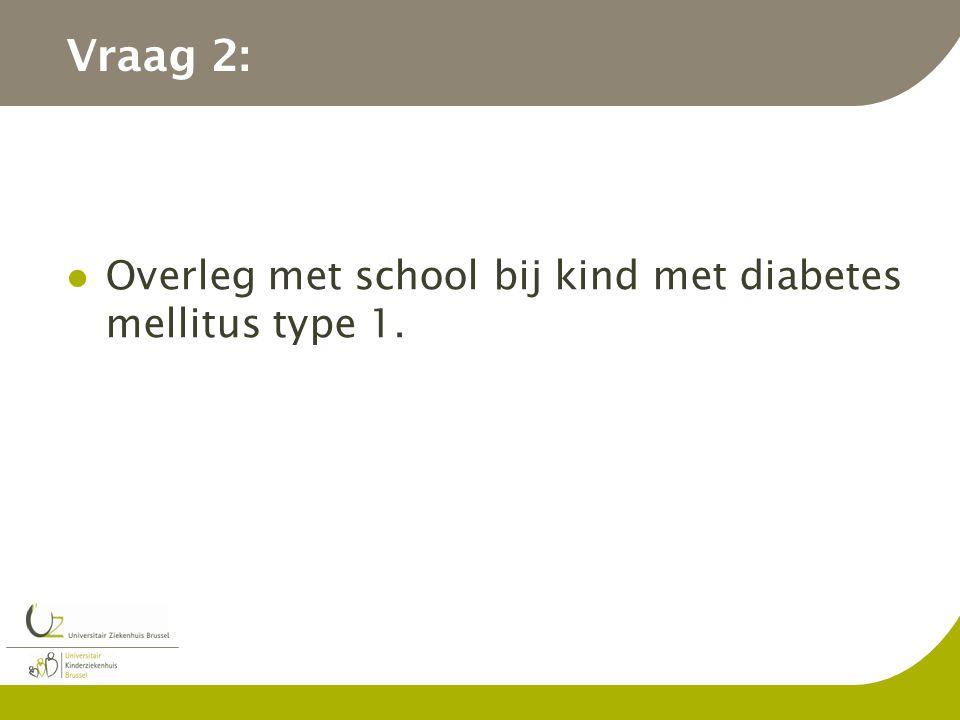 Vraag 2: Overleg met school bij kind met diabetes mellitus type 1.