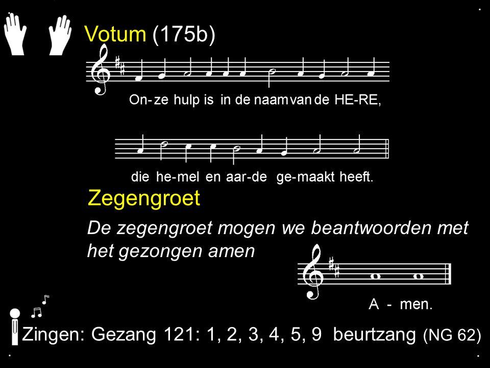 . . Votum (175b) Zegengroet. De zegengroet mogen we beantwoorden met het gezongen amen. Zingen: Gezang 121: 1, 2, 3, 4, 5, 9 beurtzang (NG 62)