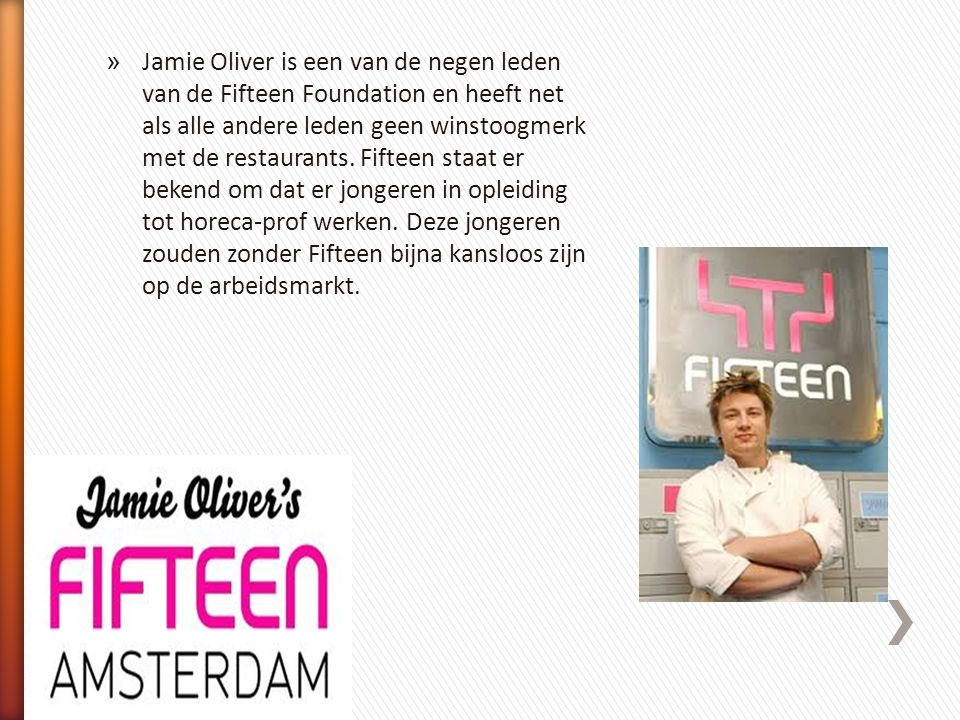 Jamie Oliver is een van de negen leden van de Fifteen Foundation en heeft net als alle andere leden geen winstoogmerk met de restaurants.