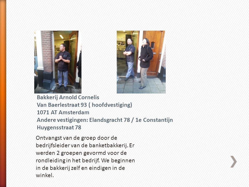 Bakkerij Arnold Cornelis Van Baerlestraat 93 ( hoofdvestiging) 1071 AT Amsterdam Andere vestigingen: Elandsgracht 78 / 1e Constantijn Huygensstraat 78