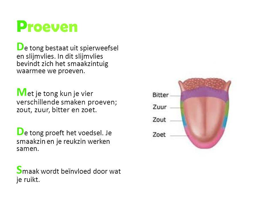 Proeven De tong bestaat uit spierweefsel en slijmvlies. In dit slijmvlies bevindt zich het smaakzintuig waarmee we proeven.