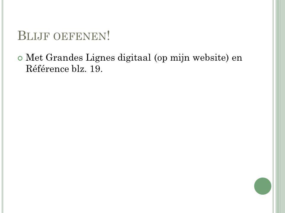 Blijf oefenen! Met Grandes Lignes digitaal (op mijn website) en Référence blz. 19.