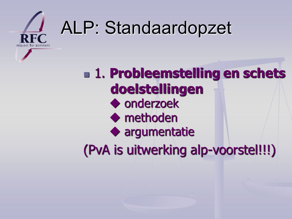 ALP: Standaardopzet 1. Probleemstelling en schets doelstellingen  onderzoek  methoden  argumentatie.