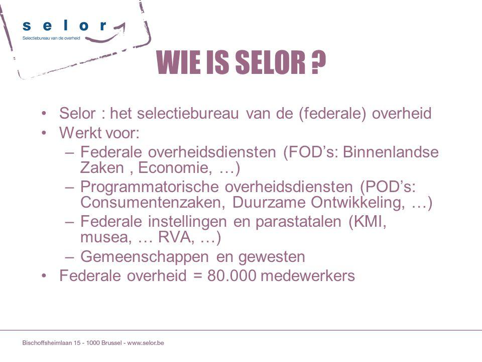 WIE IS SELOR Selor : het selectiebureau van de (federale) overheid