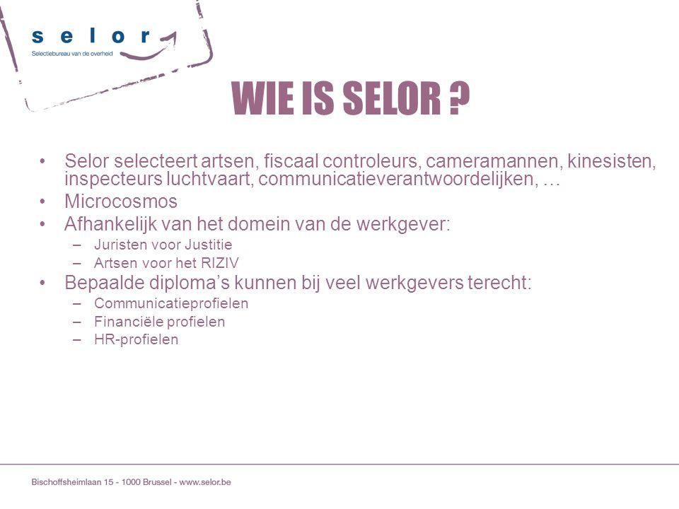 WIE IS SELOR Selor selecteert artsen, fiscaal controleurs, cameramannen, kinesisten, inspecteurs luchtvaart, communicatieverantwoordelijken, …